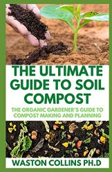 THE ULTIMATE GUIDE TO SOIL COMPOST: The Organic Gardener's Guide To Compost Making And Planning