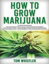 How to Grow Marijuana: 3 Books in 1 – The Complete Beginner's Guide for Growing Top-Quality Weed Indoors and Outdoors