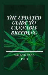 The Updated Guide To Cannabis Breeding: The Essential Step To Growing And Cultivating Marijuana